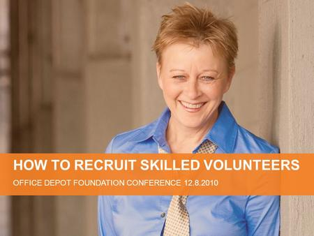 HOW TO RECRUIT SKILLED VOLUNTEERS OFFICE DEPOT FOUNDATION CONFERENCE 12.8.2010.