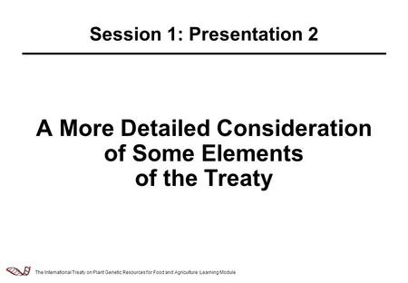 Law & Policy of Relevance to the Management of Plant Genetic Resources - 2.5.1 A More Detailed Consideration of Some Elements of the Treaty Session 1: