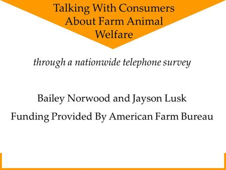 Through a nationwide telephone survey Bailey Norwood and Jayson Lusk Funding Provided By American Farm Bureau Talking With Consumers About Farm Animal.