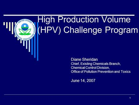 1 High Production Volume (HPV) Challenge Program Diane Sheridan Chief, Existing Chemicals Branch, Chemical Control Division, Office of Pollution Prevention.