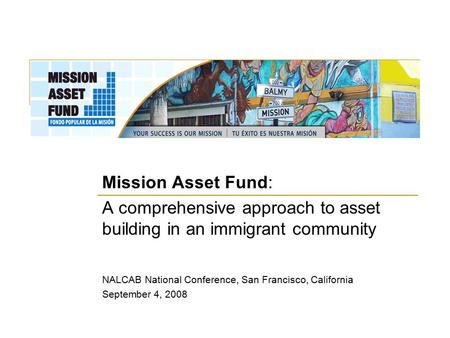 Mission Asset Fund: A comprehensive approach to asset building in an immigrant community NALCAB National Conference, San Francisco, California September.