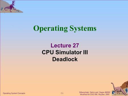 Silberschatz, Galvin and Gagne  2002 Modified for CSCI 399, Royden, 2005 7.1 Operating System Concepts Operating Systems Lecture 27 CPU Simulator III.