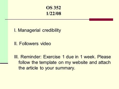 OS 352 1/22/08 I. Managerial credibility II. Followers video III. Reminder: Exercise 1 due in 1 week. Please follow the template on my website and attach.
