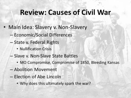 Review: Causes of Civil War Main Idea: Slavery v. Non-Slavery – Economic/Social Differences – State v. Federal Rights Nullification Crisis – Slave v. Non-Slave.