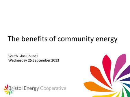 South Glos Council Wednesday 25 September 2013 The benefits of community energy.
