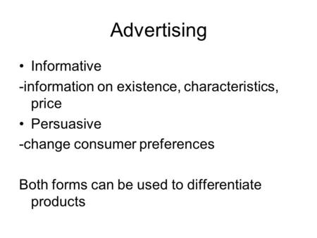 Advertising Informative -information on existence, characteristics, price Persuasive -change consumer preferences Both forms can be used to differentiate.
