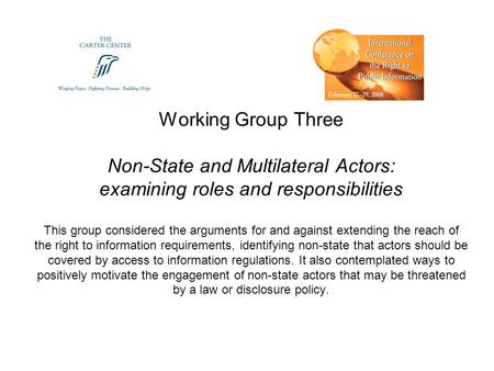 Working Group Three Non-State and Multilateral Actors: examining roles and responsibilities This group considered the arguments for and against extending.