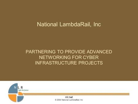 Nlr.net © 2004 National LambdaRail, Inc National LambdaRail, Inc PARTNERING TO PROVIDE ADVANCED NETWORKING FOR CYBER INFRASTRUCTURE PROJECTS.