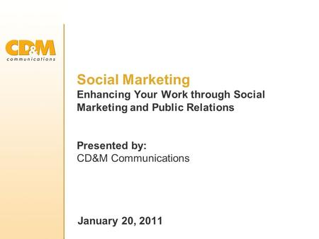 Social Marketing Enhancing Your Work through Social Marketing and Public Relations Presented by: CD&M Communications January 20, 2011.