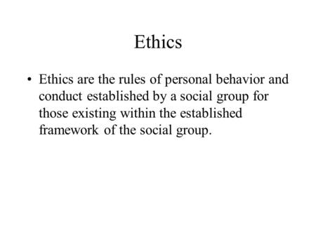 Ethics Ethics are the rules of personal behavior and conduct established by a social group for those existing within the established framework of the social.