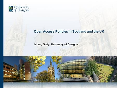 Open Access Policies in Scotland and the UK Morag Greig, University of Glasgow.