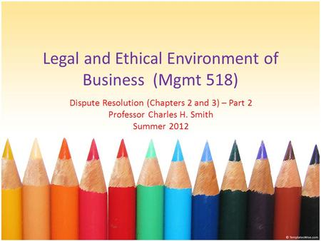 Legal and Ethical Environment of Business (Mgmt 518) Dispute Resolution (Chapters 2 and 3) – Part 2 Professor Charles H. Smith Summer 2012.