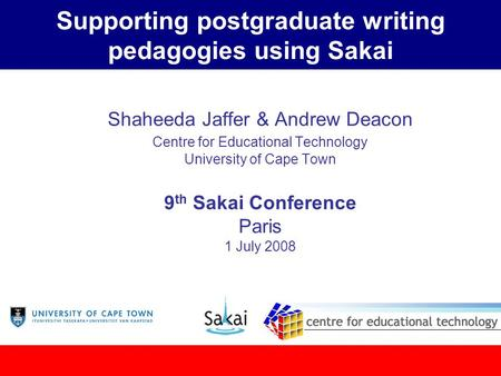 Supporting postgraduate writing pedagogies using Sakai Shaheeda Jaffer & Andrew Deacon Centre for Educational Technology University of Cape Town 9 th Sakai.
