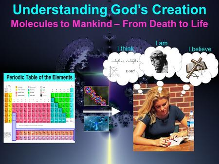 Understanding God's Creation Molecules to Mankind – From Death to Life I think I believe I am.