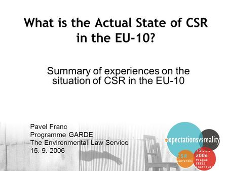 1 What is the Actual State of CSR in the EU-10? Summary of experiences on the situation of CSR in the EU-10 Pavel Franc Programme GARDE The Environmental.