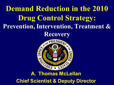 Demand Reduction in the 2010 Drug Control Strategy: Prevention, Intervention, Treatment & Recovery A.Thomas McLellan Chief Scientist & Deputy Director.