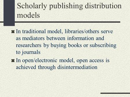 Scholarly publishing distribution models In traditional model, libraries/others serve as mediators between information and researchers by buying books.