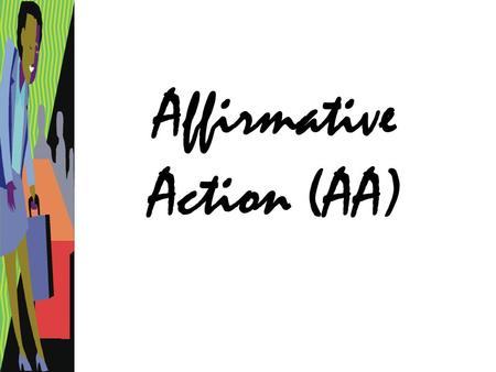 "Affirmative Action (AA). What is it? –""The aim of affirmative action is to remedy past and current discrimination."" Is it legally mandated? –Only in some."