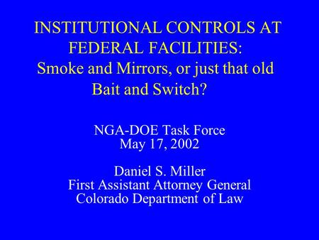 INSTITUTIONAL CONTROLS AT FEDERAL FACILITIES: Smoke and Mirrors, or just that old Bait and Switch? NGA-DOE Task Force May 17, 2002 Daniel S. Miller First.