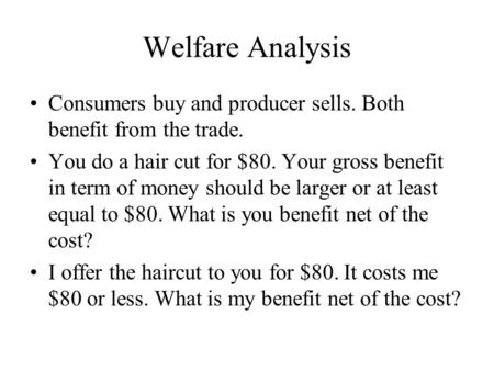Welfare Analysis Consumers buy and producer sells. Both benefit from the trade. You do a hair cut for $80. Your gross benefit in term of money should be.