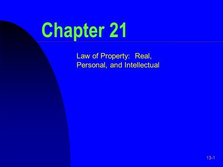 13-1 Chapter 21 Law of Property: Real, Personal, and Intellectual.