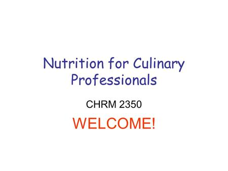 Nutrition for Culinary Professionals CHRM 2350 WELCOME!