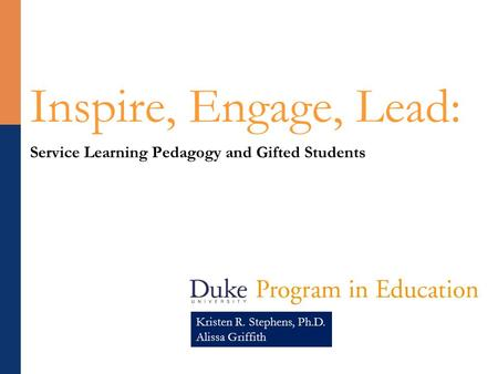 Inspire, Engage, Lead: Service Learning Pedagogy and Gifted Students Kristen R. Stephens, Ph.D. Alissa Griffith.