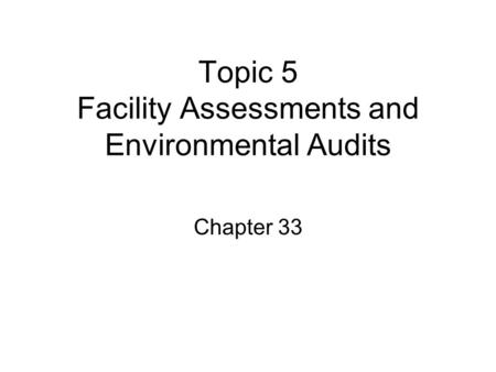 Topic 5 Facility Assessments and Environmental Audits Chapter 33.