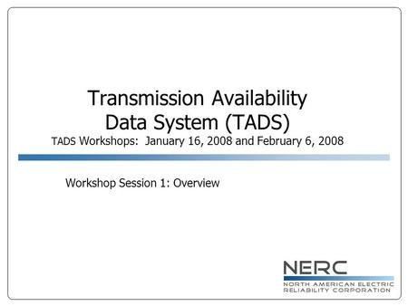 Transmission Availability Data System (TADS) TADS Workshops: January 16, 2008 and February 6, 2008 Workshop Session 1: Overview.