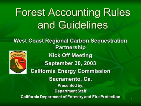 1 Forest Accounting Rules and Guidelines West Coast Regional Carbon Sequestration Partnership Kick Off Meeting September 30, 2003 California Energy Commission.