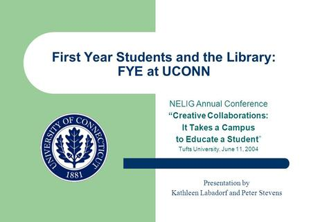 "First Year Students and the Library: FYE at UCONN NELIG Annual Conference ""Creative Collaborations: It Takes a Campus to Educate a Student"" Tufts University,"