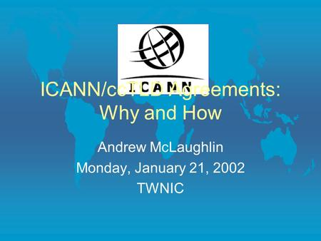 ICANN/ccTLD Agreements: Why and How Andrew McLaughlin Monday, January 21, 2002 TWNIC.