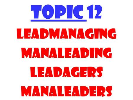 TOPIC 12 Leadmanaging manaleading Leadagers Manaleaders.