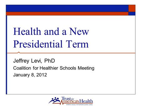 Health and a New Presidential Term Jeffrey Levi, PhD Coalition for Healthier Schools Meeting January 8, 2012.