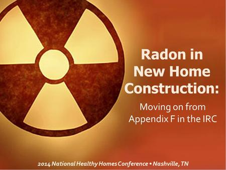 Radon in New Home Construction: 2014 National Healthy Homes Conference Nashville, TN Moving on from Appendix F in the IRC.