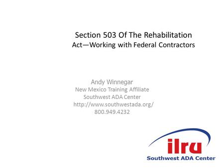 Section 503 Of The Rehabilitation Act—Working with Federal Contractors Andy Winnegar New Mexico Training Affiliate Southwest ADA Center