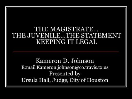 THE MAGISTRATE… THE JUVENILE…THE STATEMENT KEEPING IT LEGAL Kameron D. Johnson E:mail Presented by Ursula Hall, Judge,