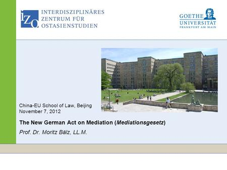 Www.izo.uni-frankfurt.de Seite 1 China-EU School of Law, Beijing November 7, 2012 The New German Act on Mediation (Mediationsgesetz) Prof. Dr. Moritz Bälz,