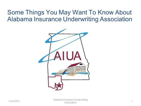 11/21/2011 Alabama Insurance Underwriting Association 1 Some Things You May Want To Know About Alabama Insurance Underwriting Association.