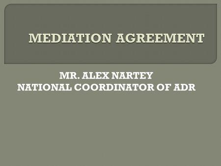 MR. ALEX NARTEY NATIONAL COORDINATOR OF ADR.  There are two types of mediation agreement  The agreement to mediate (consent to mediate) and  Terms.