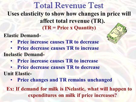 Total Revenue Test Uses elasticity to show how changes in price will affect total revenue (TR). (TR = Price x Quantity) Elastic Demand- Price increase.