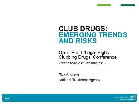 CLUB DRUGS: EMERGING TRENDS AND RISKS Open Road 'Legal Highs – Clubbing Drugs' Conference Wednesday 23 rd January 2013 Rick Andrews National Treatment.