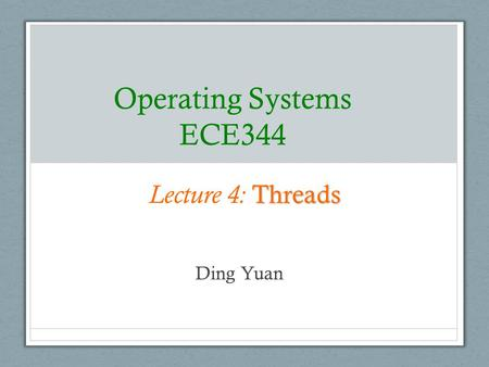 Operating Systems ECE344 Lecture 4: Threads Ding Yuan.