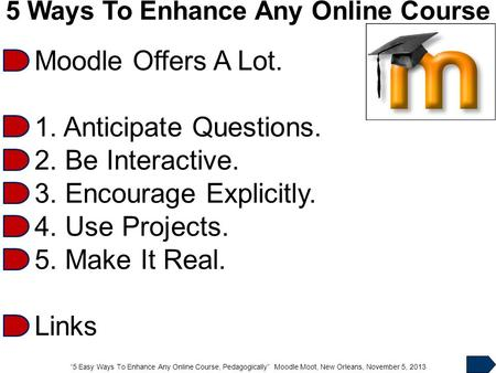 """5 Easy Ways To Enhance Any Online Course, Pedagogically"" Moodle Moot, New Orleans, November 5, 2013 5 Ways To Enhance Any Online Course Moodle Offers."