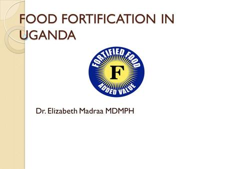FOOD FORTIFICATION IN UGANDA Dr. Elizabeth Madraa MDMPH.
