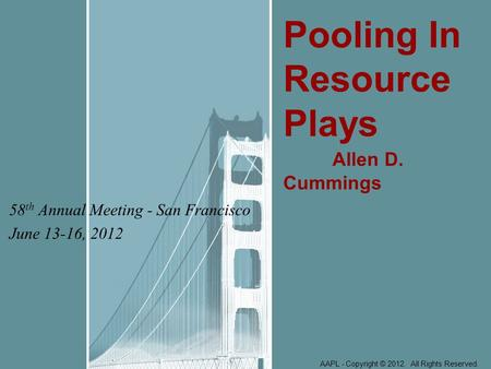 58 th Annual Meeting - San Francisco June 13-16, 2012 Pooling In Resource Plays Allen D. Cummings AAPL - Copyright © 2012. All Rights Reserved.