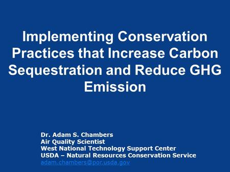 Implementing Conservation Practices that Increase Carbon Sequestration and Reduce GHG Emission Dr. Adam S. Chambers Air Quality Scientist West National.