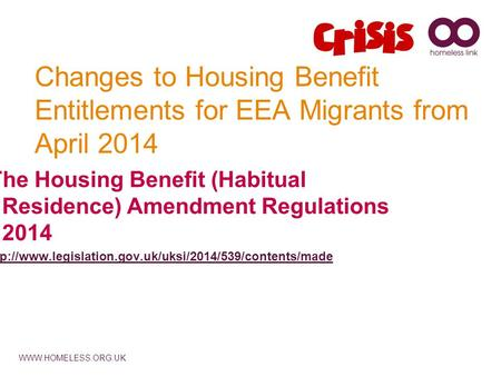 WWW.HOMELESS.ORG.UK Changes to Housing Benefit Entitlements for EEA Migrants from April 2014 The Housing Benefit (Habitual Residence) Amendment Regulations.