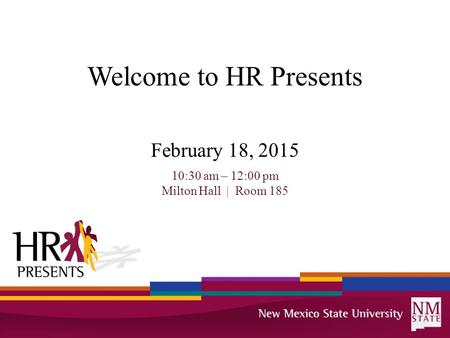 Welcome to HR Presents February 18, 2015 10:30 am – 12:00 pm Milton Hall | Room 185.