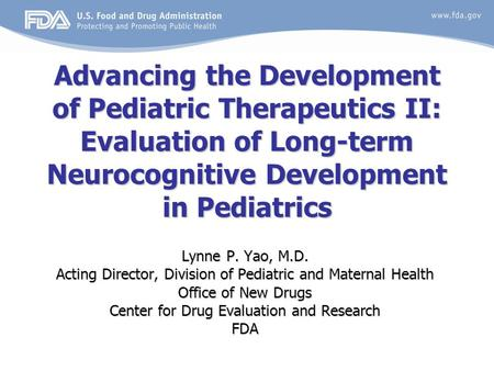 Advancing the Development of Pediatric Therapeutics II: Evaluation of Long-term Neurocognitive Development in Pediatrics Lynne P. Yao, M.D. Acting Director,